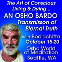 The Art of Conscious Living & Dying – an Osho Bardo  - Transmission of Eternal Truth Oct 15 – 20 with Sw. Anand Bodhicitta